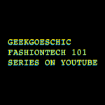 geekgoeschic fashiontech 101 series on youtube