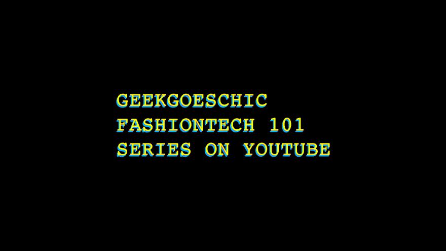 geekgoeschic fashiontech 101 series on youtube