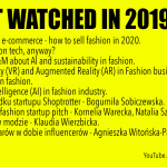 2019 MOST WATCHED VIDEOS: 1. The future of e-commerce - how to sell fashion in 2020. 2. What's fashion tech, anyway? 3. Q&A with H&M about AI and sustainability in fashion. 4. Virtual Reality (VR) and Augmented Reality (AR) in Fashion business. 5. Blockchain in fashion. 6. Artificial Intelligence (AI) in fashion industry. 7. Historia upadku startupu Shoptrotter - Bogumiła Sobiczewska. 8. au revwear - fashion startup pitch - Kornelia Warecka, Natalia Szukała. 9. Blockchain w modzie - Klaudia Wierzbicka. 10. Zwroty towarów w dobie influencerów - Agnieszka Witońska-Pakulska.