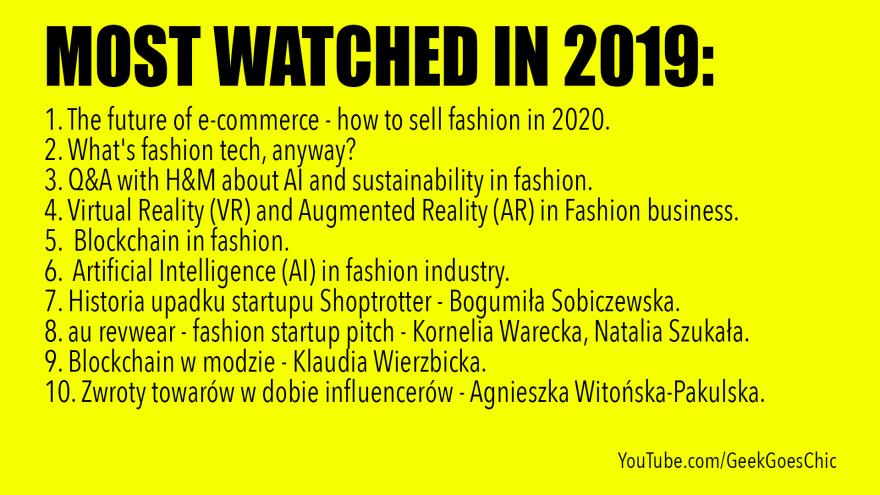 2019 MOST WATCHED VIDEOS: 1. The future of e-commerce - how to sell fashion in 2020. 2. What's fashion tech, anyway? 3. Q&A with H&M about AI and sustainability in fashion. 4. Virtual Reality (VR) and Augmented Reality (AR) in Fashion business. 5. Blockchain in fashion. 6. Artificial Intelligence (AI) in fashion industry. 7. Historia upadku startupu Shoptrotter - Bogumiła Sobiczewska. 8. au revwear - fashion startup pitch - Kornelia Warecka, Natalia Szukała. 9. Blockchain w modzie - Klaudia Wierzbicka. 10. Zwroty towarów w dobie influencerów - Agnieszka Witońska-Pakulska.
